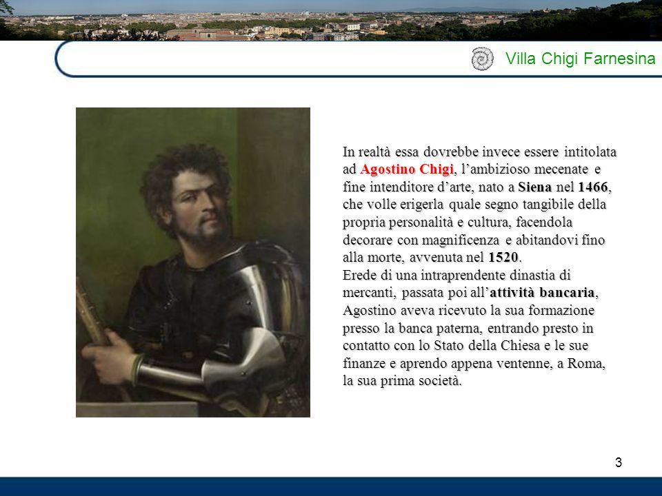 3 Villa Chigi Farnesina In realtà essa dovrebbe invece essere intitolata ad Agostino Chigi, l'ambizioso mecenate e fine intenditore d'arte, nato a Siena nel 1466, che volle erigerla quale segno tangibile della propria personalità e cultura, facendola decorare con magnificenza e abitandovi fino alla morte, avvenuta nel 1520.