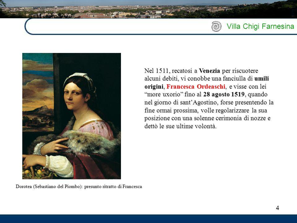 4 Villa Chigi Farnesina Nel 1511, recatosi a Venezia per riscuotere alcuni debiti, vi conobbe una fanciulla di umili origini, Francesca Ordeaschi, e v