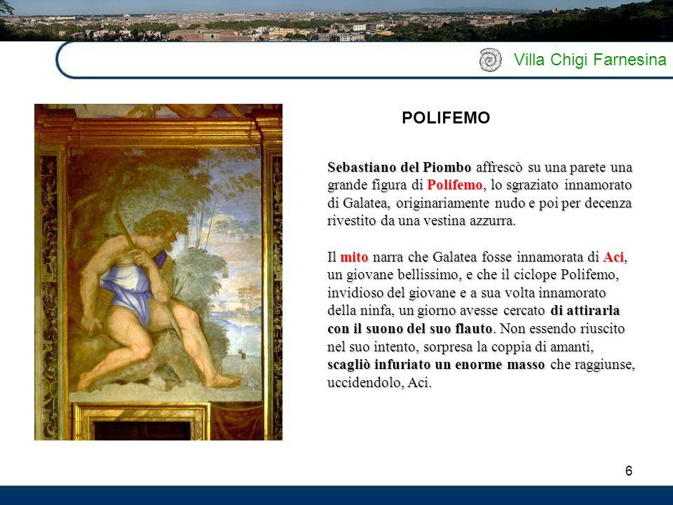 6 Villa Chigi Farnesina Sebastiano del Piombo affrescò su una parete una grande figura di Polifemo, lo sgraziato innamorato di Galatea, originariament