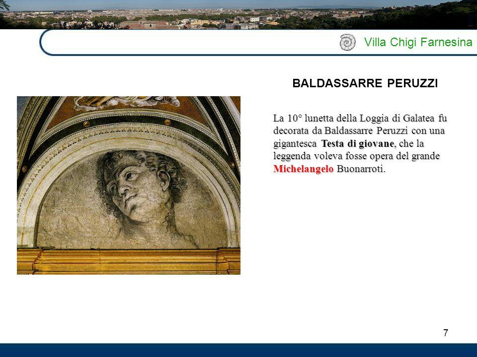 7 Villa Chigi Farnesina La 10° lunetta della Loggia di Galatea fu decorata da Baldassarre Peruzzi con una gigantesca Testa di giovane, che la leggenda voleva fosse opera del grande Michelangelo Buonarroti.