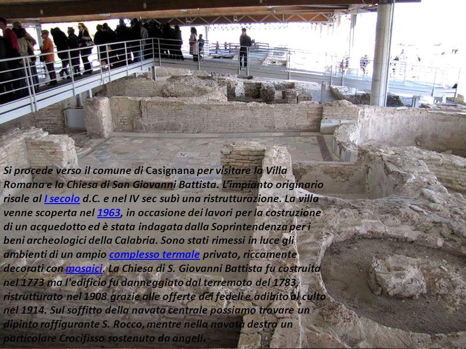 Si procede verso il comune di Casignana per visitare la Villa Romana e la Chiesa di San Giovanni Battista. L'impianto originario risale al I secolo d.