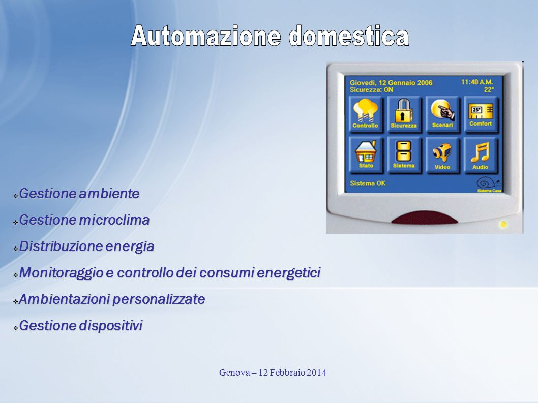  Gestione ambiente  Gestione microclima  Distribuzione energia  Monitoraggio e controllo dei consumi energetici  Ambientazioni personalizzate  Gestione dispositivi Genova – 12 Febbraio 2014