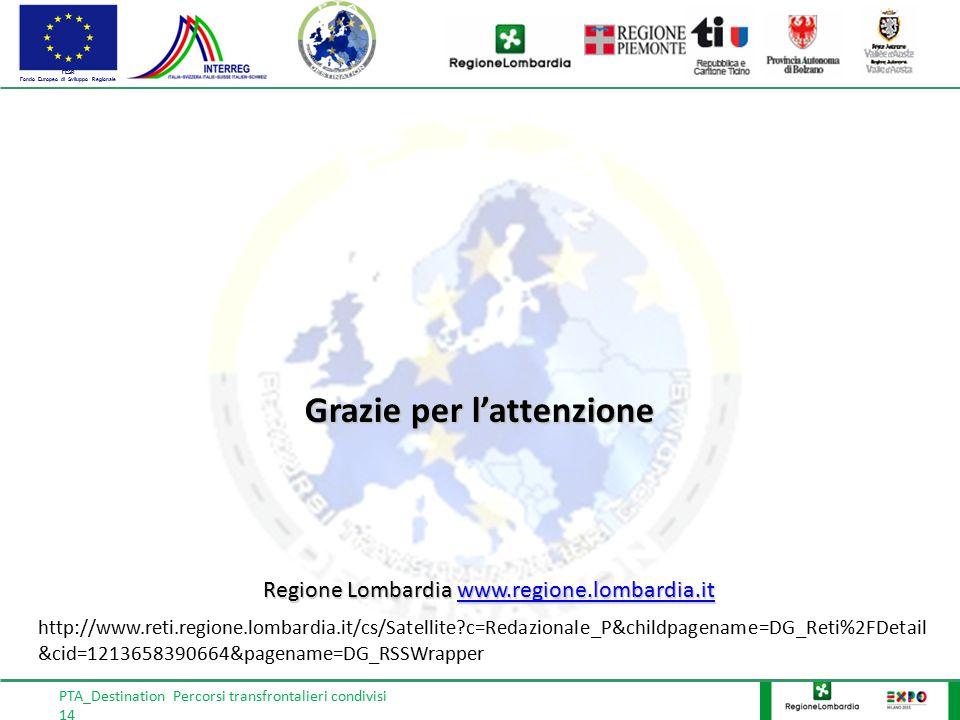 FESR Fondo Europeo di Sviluppo Regionale PTA_Destination Percorsi transfrontalieri condivisi 14 Grazie per l'attenzione http://www.reti.regione.lombardia.it/cs/Satellite c=Redazionale_P&childpagename=DG_Reti%2FDetail &cid=1213658390664&pagename=DG_RSSWrapper Regione Lombardia www.regione.lombardia.it www.regione.lombardia.it