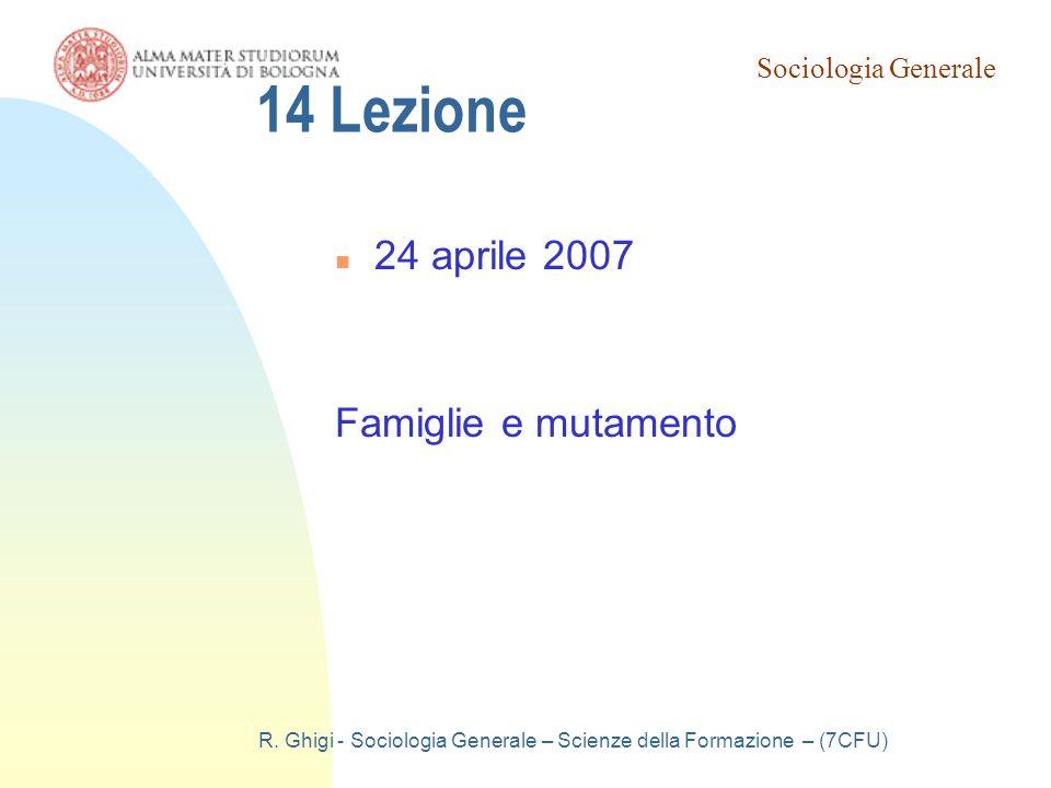 Sociologia Generale R. Ghigi - Sociologia Generale – Scienze della Formazione – (7CFU) 14 Lezione 24 aprile 2007 Famiglie e mutamento