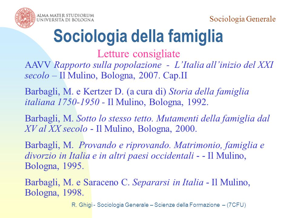 Sociologia Generale R. Ghigi - Sociologia Generale – Scienze della Formazione – (7CFU) Sociologia della famiglia Letture consigliate AAVV Rapporto sul
