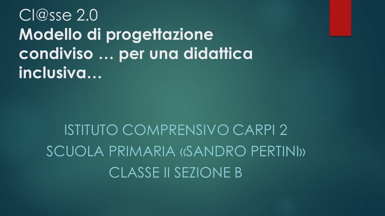 Cl@sse 2.0 Modello di progettazione condiviso … per una didattica inclusiva… ISTITUTO COMPRENSIVO CARPI 2 SCUOLA PRIMARIA «SANDRO PERTINI» CLASSE II S