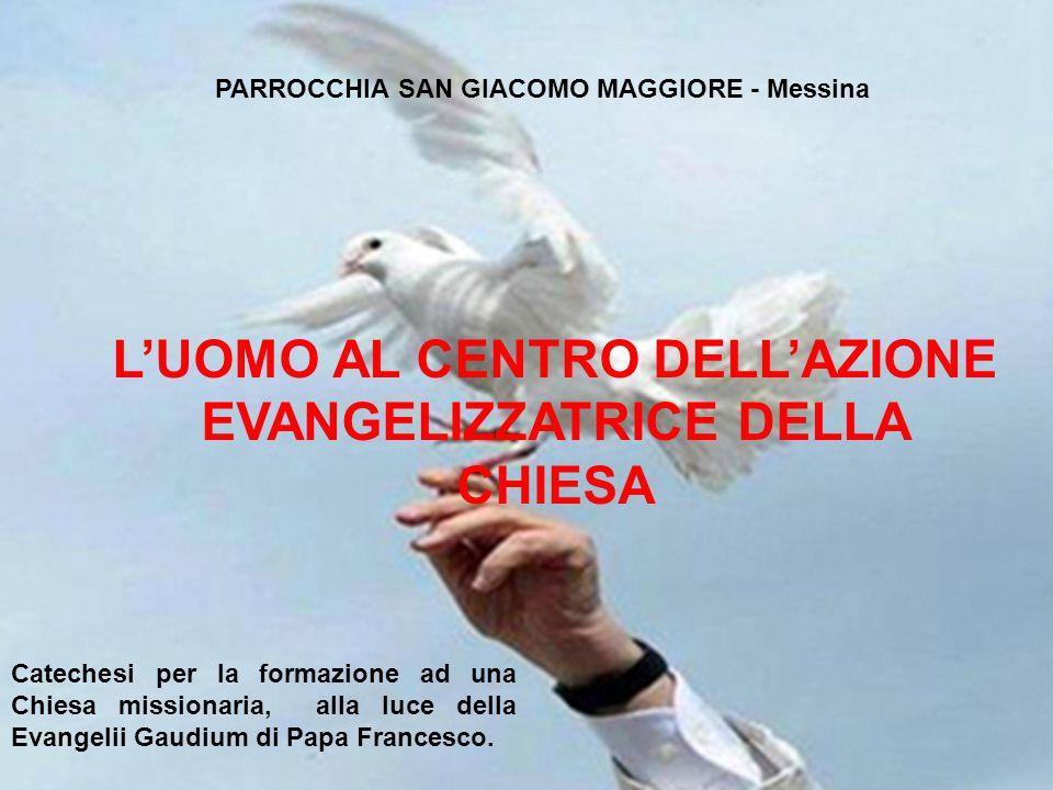 1 PARROCCHIA SAN GIACOMO MAGGIORE - Messina L'UOMO AL CENTRO DELL'AZIONE EVANGELIZZATRICE DELLA CHIESA Catechesi per la formazione ad una Chiesa missionaria, alla luce della Evangelii Gaudium di Papa Francesco.