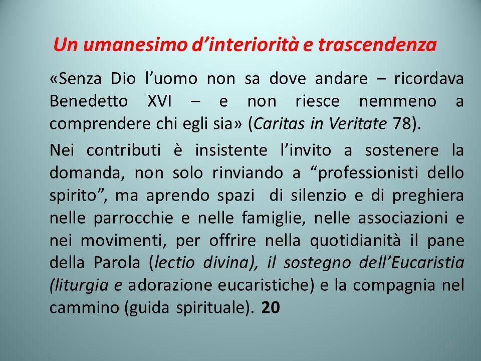 Un umanesimo d'interiorità e trascendenza «Senza Dio l'uomo non sa dove andare – ricordava Benedetto XVI – e non riesce nemmeno a comprendere chi egli sia» (Caritas in Veritate 78).