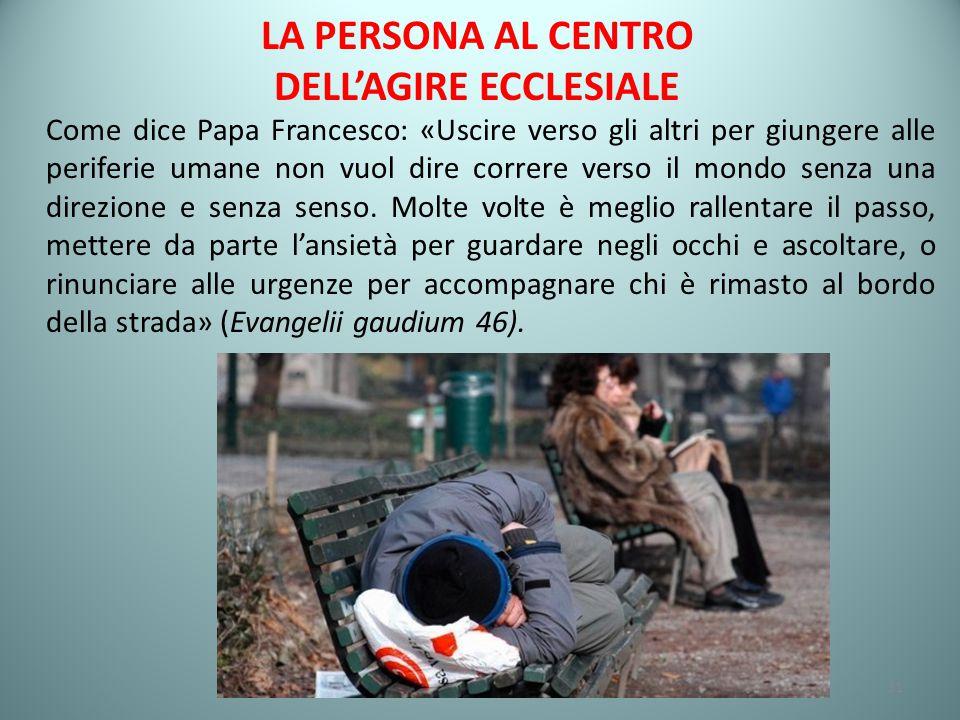 LA PERSONA AL CENTRO DELL'AGIRE ECCLESIALE Come dice Papa Francesco: «Uscire verso gli altri per giungere alle periferie umane non vuol dire correre verso il mondo senza una direzione e senza senso.