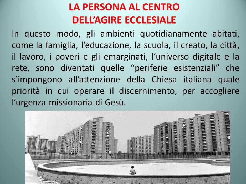 LA PERSONA AL CENTRO DELL'AGIRE ECCLESIALE In questo modo, gli ambienti quotidianamente abitati, come la famiglia, l'educazione, la scuola, il creato, la città, il lavoro, i poveri e gli emarginati, l'universo digitale e la rete, sono diventati quelle periferie esistenziali che s'impongono all'attenzione della Chiesa italiana quale priorità in cui operare il discernimento, per accogliere l'urgenza missionaria di Gesù.
