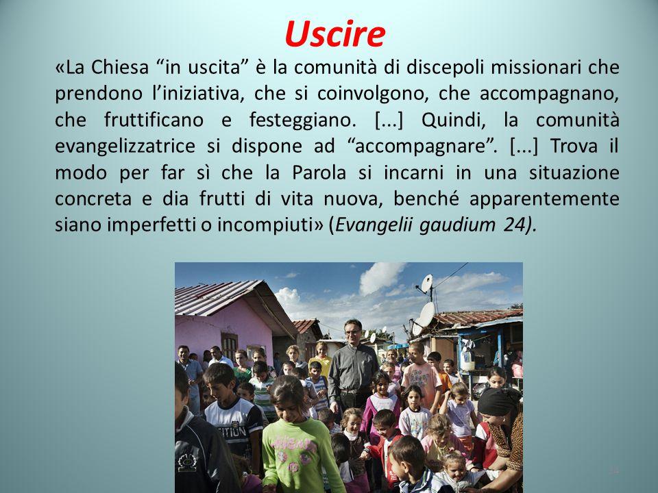 Uscire «La Chiesa in uscita è la comunità di discepoli missionari che prendono l'iniziativa, che si coinvolgono, che accompagnano, che fruttificano e festeggiano.
