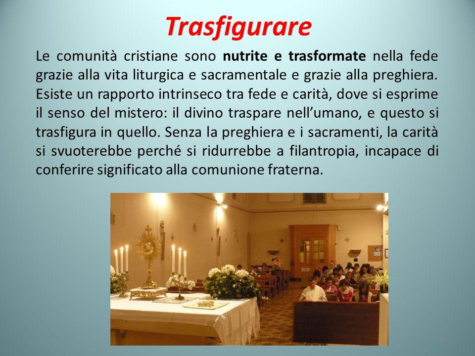 Trasfigurare Le comunità cristiane sono nutrite e trasformate nella fede grazie alla vita liturgica e sacramentale e grazie alla preghiera.
