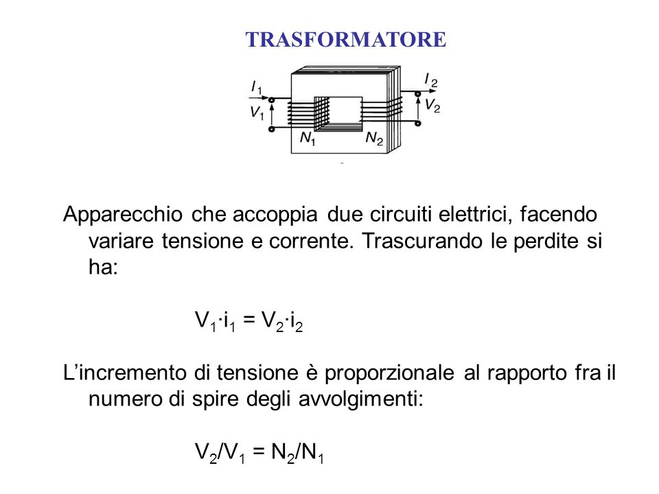 TRASFORMATORE Apparecchio che accoppia due circuiti elettrici, facendo variare tensione e corrente. Trascurando le perdite si ha: V 1 ·i 1 = V 2 ·i 2