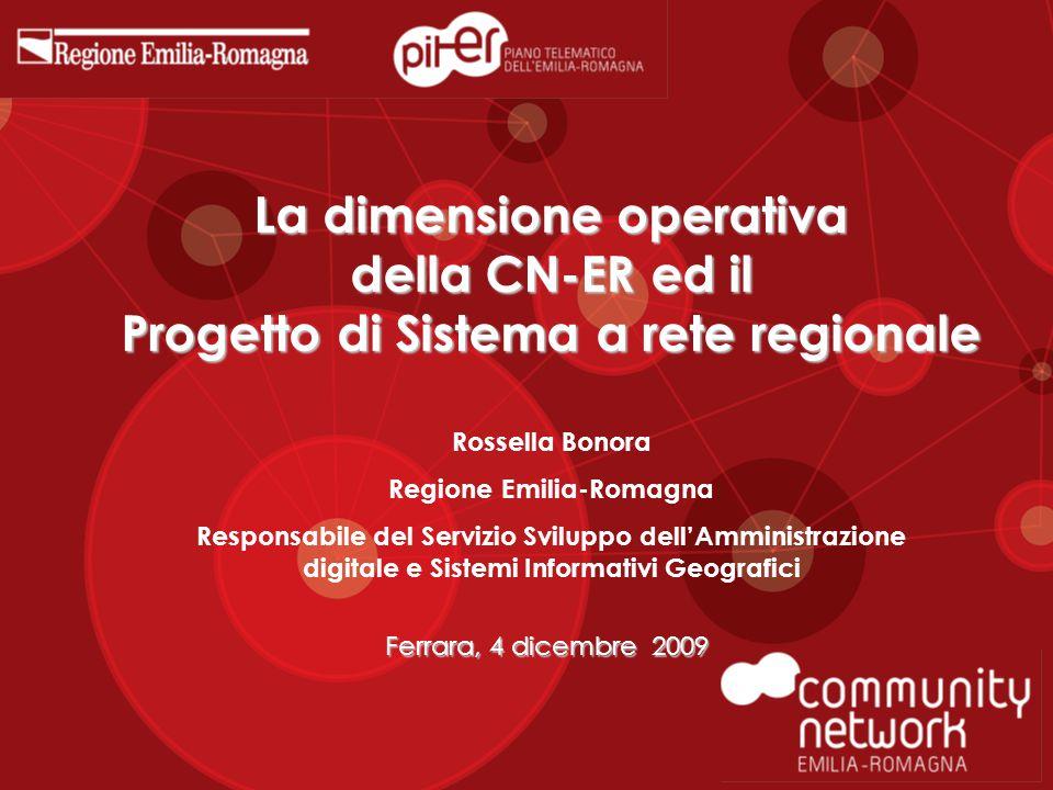 La dimensione operativa della CN-ER ed il Progetto di Sistema a rete regionale Ferrara, 4 dicembre 2009 Rossella Bonora Regione Emilia-Romagna Responsabile del Servizio Sviluppo dell'Amministrazione digitale e Sistemi Informativi Geografici