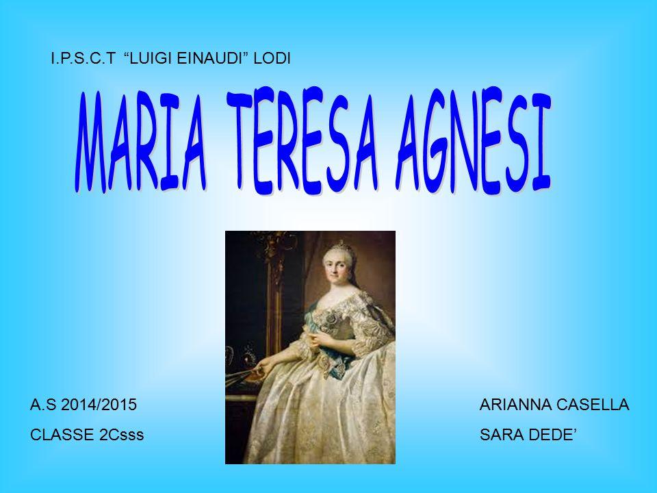 BIOGRAFIA Maria Teresa Agnesi PinottiniMilano Maria Teresa Agnesi Pinottini nacque a Milano il 16 maggio 1718, pochi anni dopo l annessione del Ducato di Milano all'Impero asburgico, da una facoltosa famiglia arricchitasi con l industria della seta.