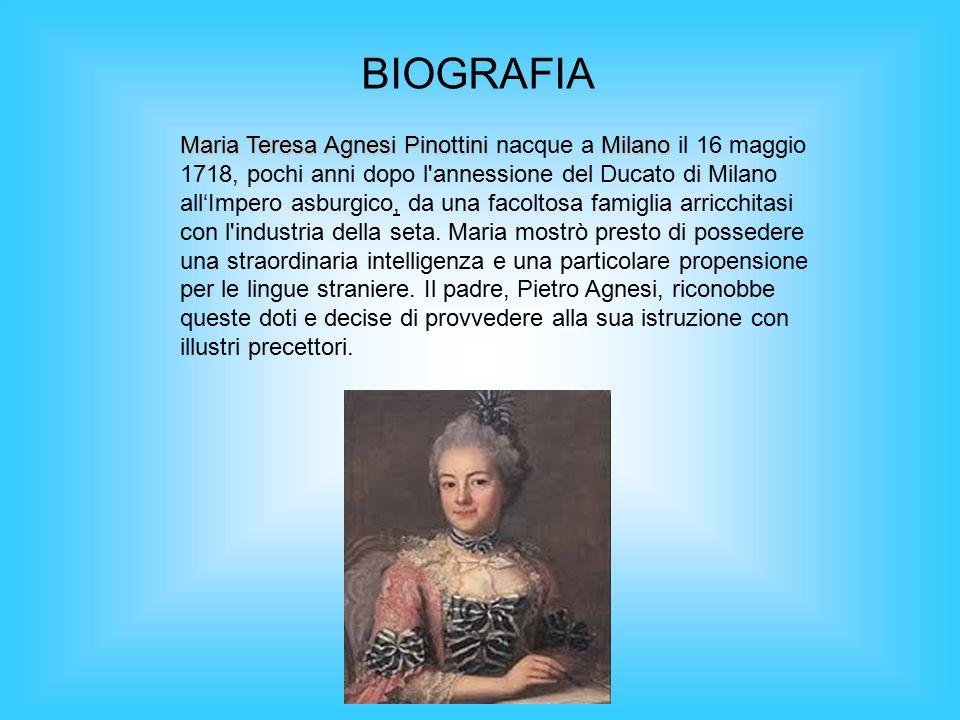 BIOGRAFIA Maria Teresa Agnesi PinottiniMilano Maria Teresa Agnesi Pinottini nacque a Milano il 16 maggio 1718, pochi anni dopo l'annessione del Ducato
