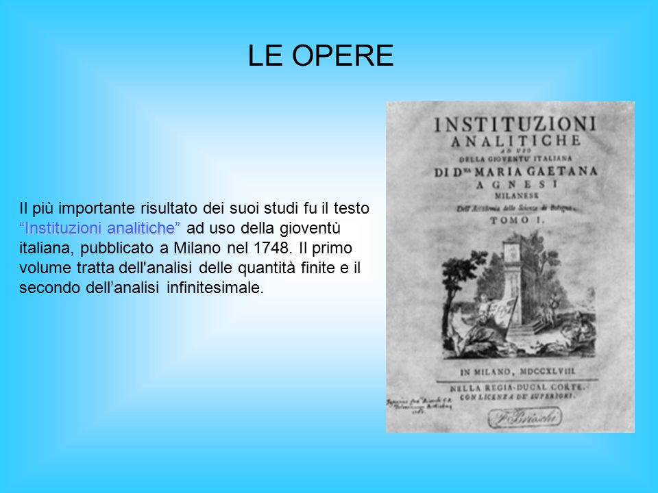 LE OPERE Instituzioni analitiche Il più importante risultato dei suoi studi fu il testo Instituzioni analitiche ad uso della gioventù italiana, pubblicato a Milano nel 1748.