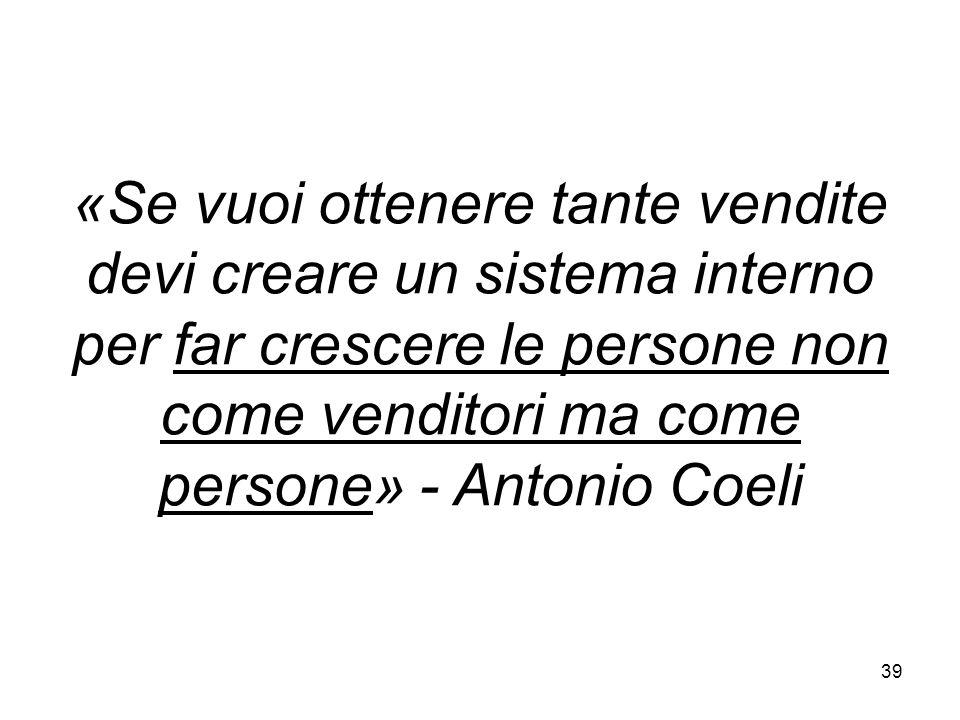 «Se vuoi ottenere tante vendite devi creare un sistema interno per far crescere le persone non come venditori ma come persone» - Antonio Coeli 39