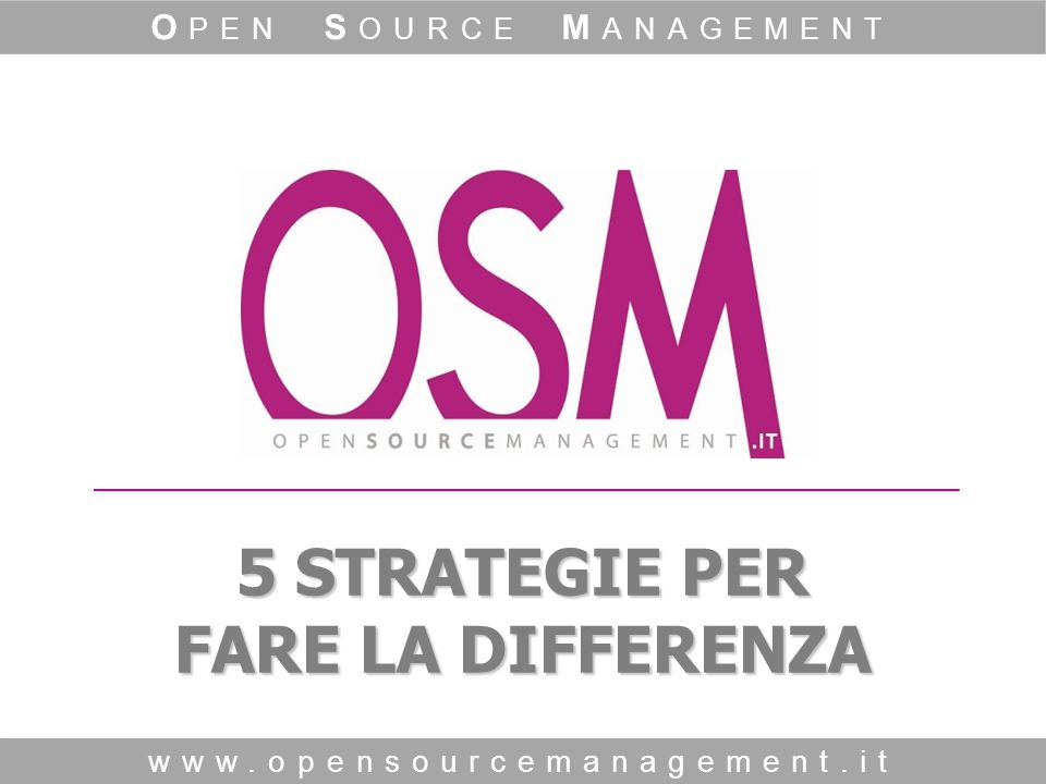 5 STRATEGIE PER FARE LA DIFFERENZA www.opensourcemanagement.it O PEN S OURCE M ANAGEMENT