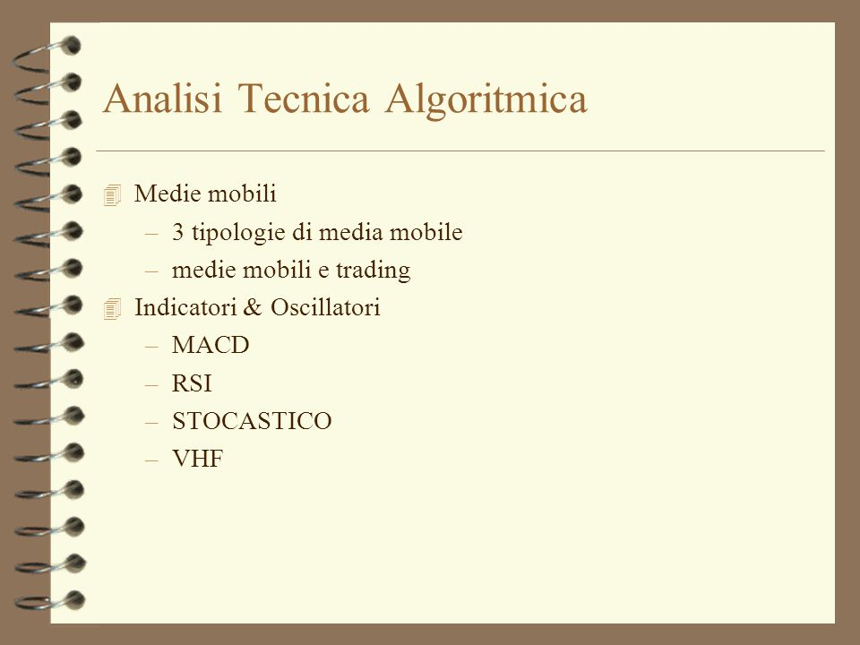 Analisi Tecnica Algoritmica 4 Medie mobili –3 tipologie di media mobile –medie mobili e trading 4 Indicatori & Oscillatori –MACD –RSI –STOCASTICO –VHF
