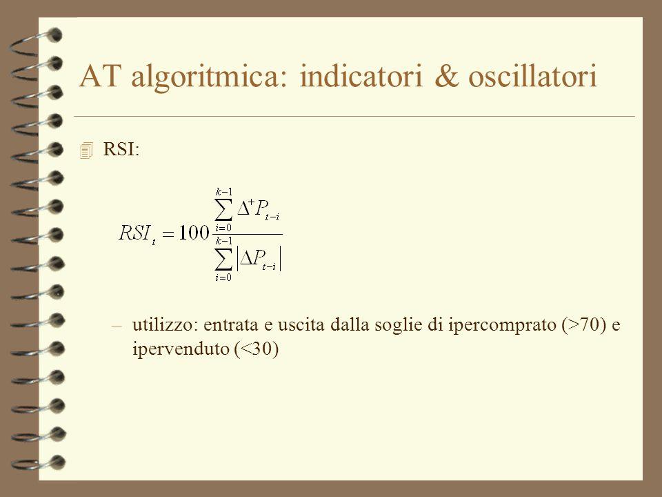 AT algoritmica: indicatori & oscillatori 4 RSI: –utilizzo: entrata e uscita dalla soglie di ipercomprato (>70) e ipervenduto (<30)