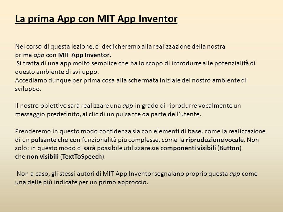 La prima App con MIT App Inventor Nel corso di questa lezione, ci dedicheremo alla realizzazione della nostra prima app con MIT App Inventor. Si tratt