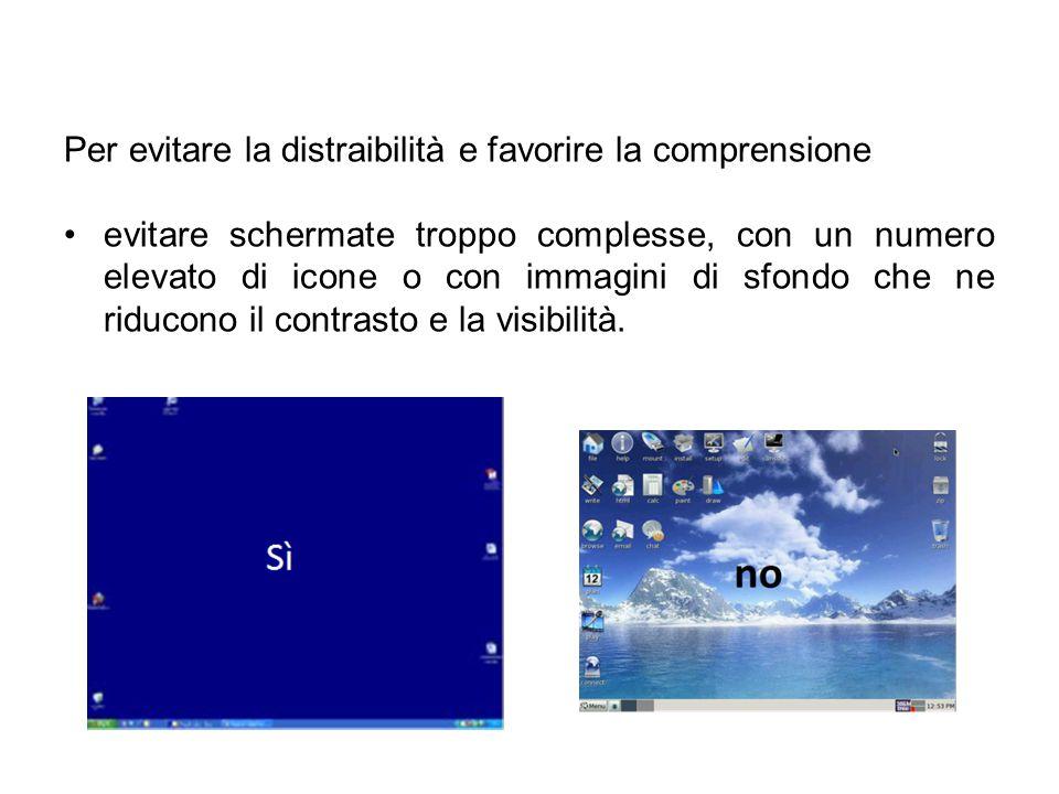 Per evitare la distraibilità e favorire la comprensione evitare schermate troppo complesse, con un numero elevato di icone o con immagini di sfondo che ne riducono il contrasto e la visibilità.