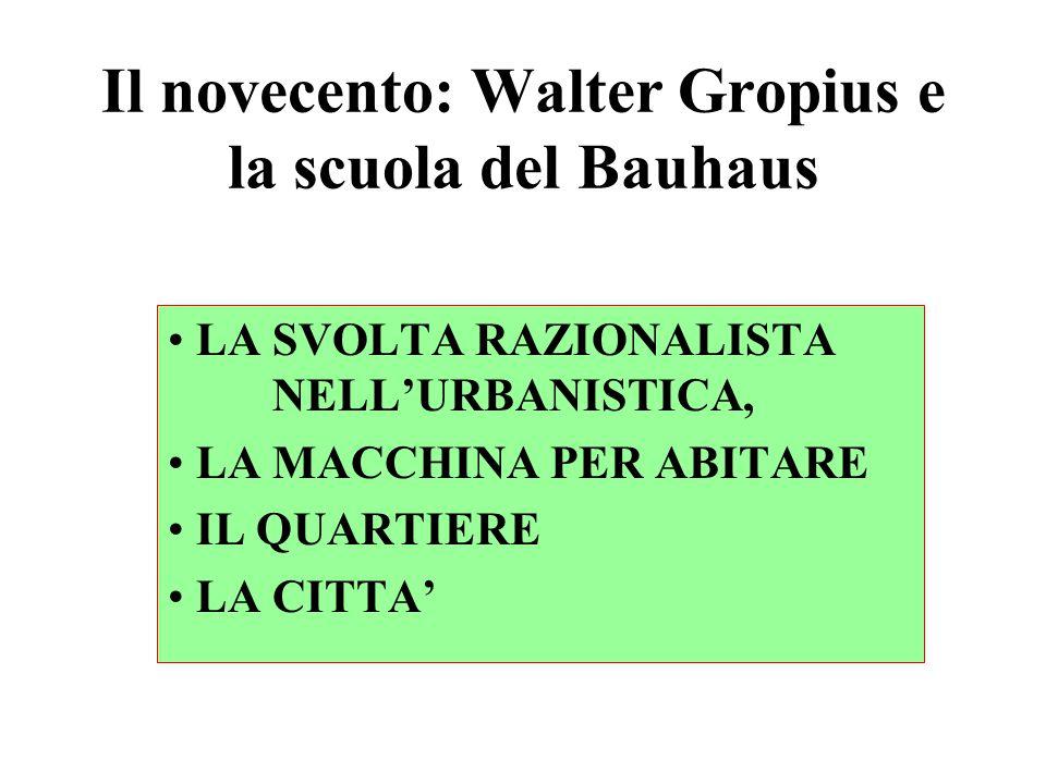 Il novecento: Walter Gropius e la scuola del Bauhaus LA SVOLTA RAZIONALISTA NELL'URBANISTICA, LA MACCHINA PER ABITARE IL QUARTIERE LA CITTA'