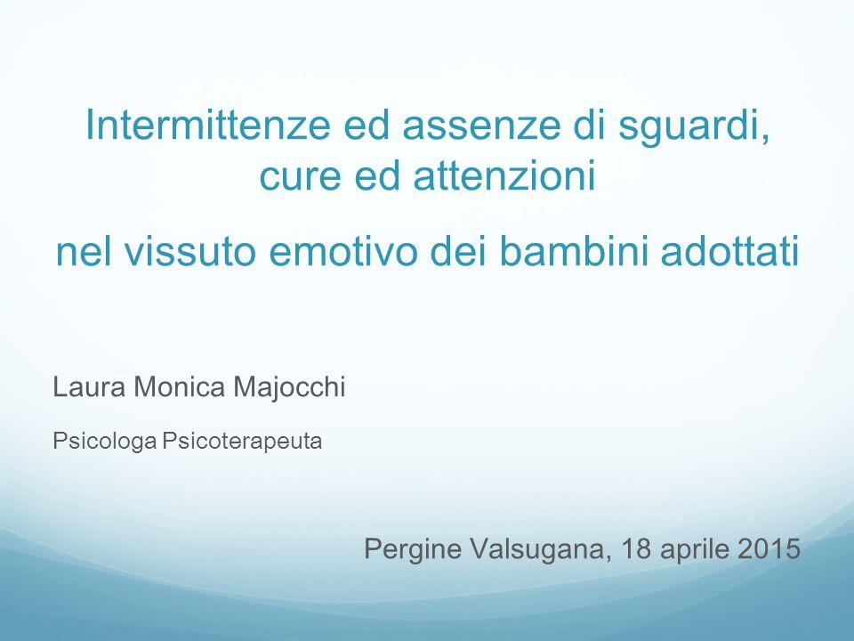 Intermittenze ed assenze di sguardi, cure ed attenzioni nel vissuto emotivo dei bambini adottati Laura Monica Majocchi Psicologa Psicoterapeuta Pergine Valsugana, 18 aprile 2015