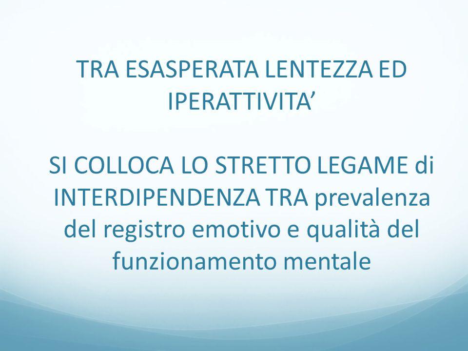 TRA ESASPERATA LENTEZZA ED IPERATTIVITA' SI COLLOCA LO STRETTO LEGAME di INTERDIPENDENZA TRA prevalenza del registro emotivo e qualità del funzionamento mentale
