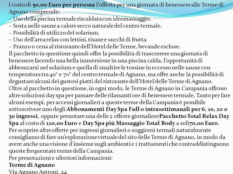 l costo di 50,00 Euro per persona l'offerta per una giornata di benessere alle Terme di Agnano comprende: – Uso della piscina termale riscaldata con idromassaggio.