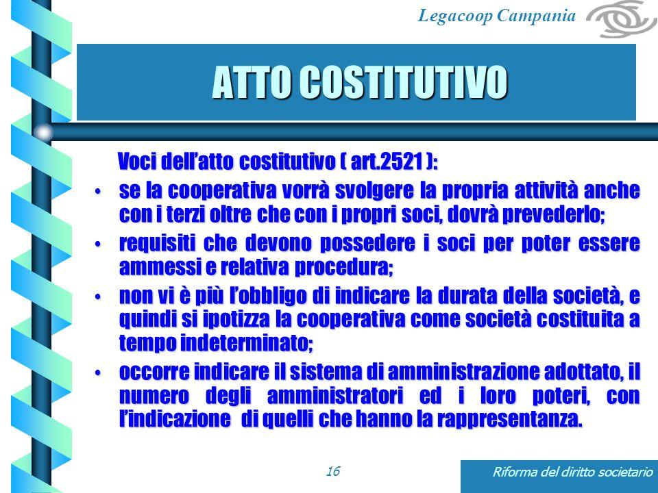 Legacoop Campania Riforma del diritto societario16 ATTO COSTITUTIVO ATTO COSTITUTIVO Voci dell'atto costitutivo ( art.2521 ): Voci dell'atto costitutivo ( art.2521 ): se la cooperativa vorrà svolgere la propria attività anche con i terzi oltre che con i propri soci, dovrà prevederlo; se la cooperativa vorrà svolgere la propria attività anche con i terzi oltre che con i propri soci, dovrà prevederlo; requisiti che devono possedere i soci per poter essere ammessi e relativa procedura; requisiti che devono possedere i soci per poter essere ammessi e relativa procedura; non vi è più l'obbligo di indicare la durata della società, e quindi si ipotizza la cooperativa come società costituita a tempo indeterminato; non vi è più l'obbligo di indicare la durata della società, e quindi si ipotizza la cooperativa come società costituita a tempo indeterminato; occorre indicare il sistema di amministrazione adottato, il numero degli amministratori ed i loro poteri, con l'indicazione di quelli che hanno la rappresentanza.