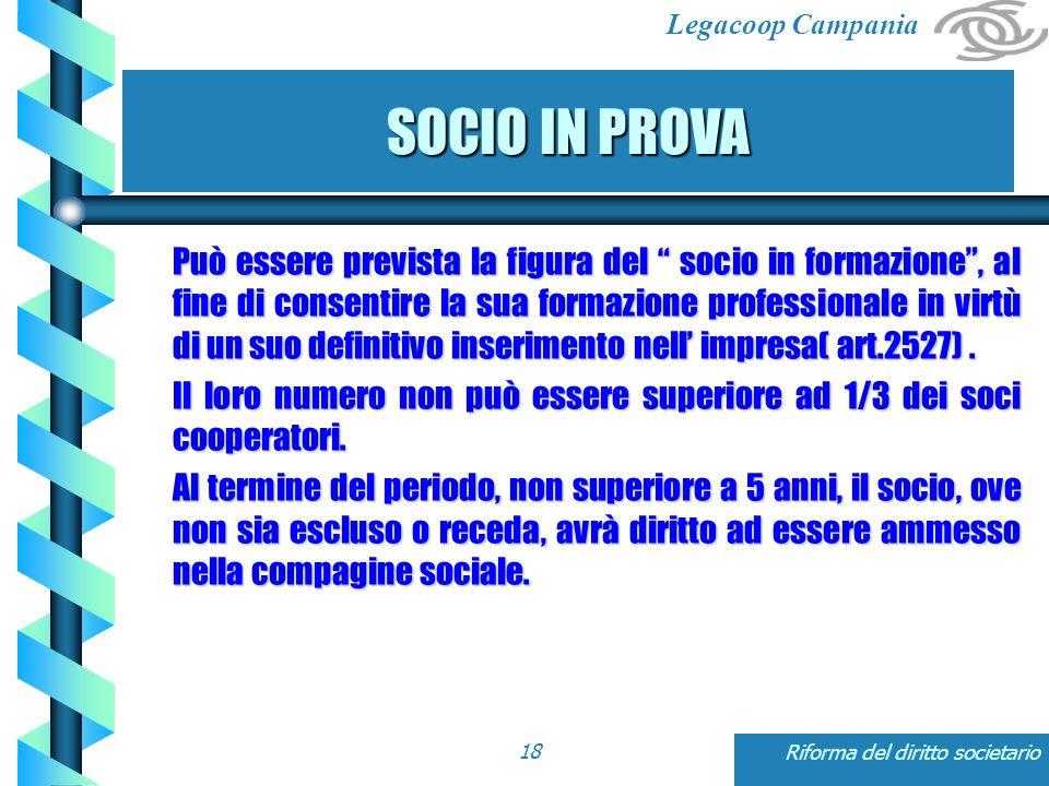 Legacoop Campania Riforma del diritto societario18 Può essere prevista la figura del socio in formazione , al fine di consentire la sua formazione professionale in virtù di un suo definitivo inserimento nell' impresa( art.2527).