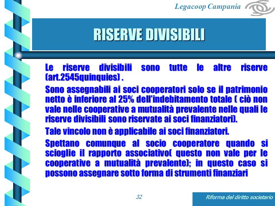 Legacoop Campania Riforma del diritto societario32 RISERVE DIVISIBILI Le riserve divisibili sono tutte le altre riserve (art.2545quinquies).