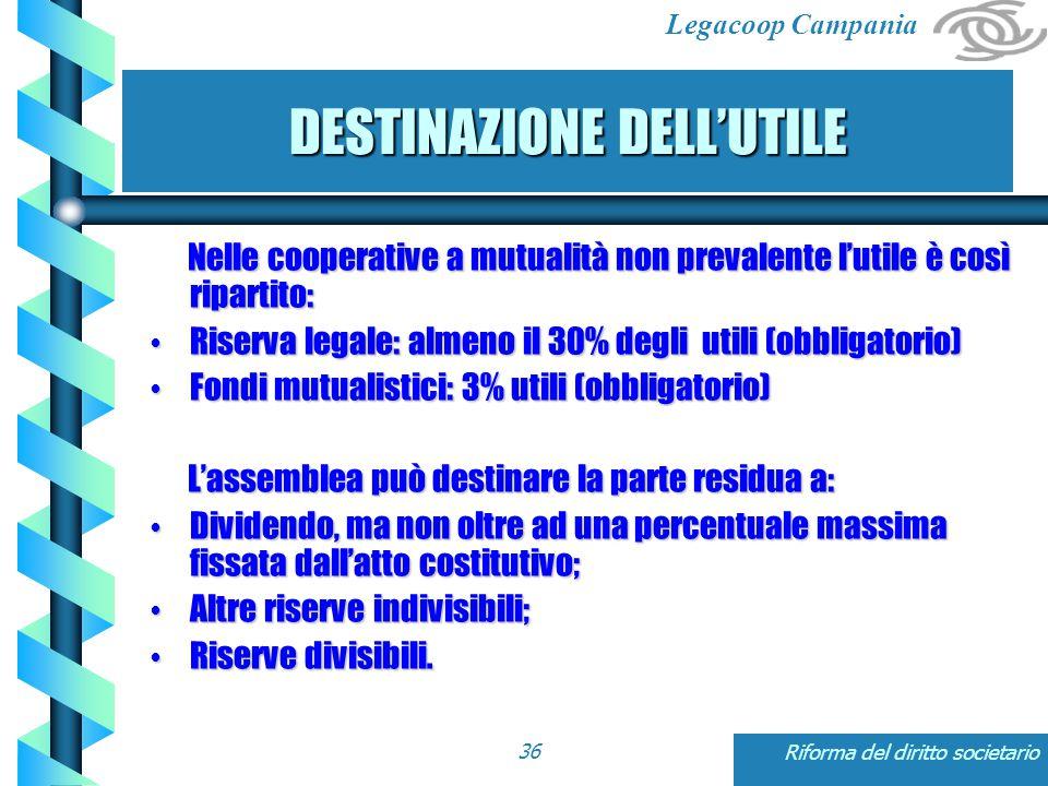 Legacoop Campania Riforma del diritto societario36 DESTINAZIONE DELL'UTILE Nelle cooperative a mutualità non prevalente l'utile è così ripartito: Nelle cooperative a mutualità non prevalente l'utile è così ripartito: Riserva legale: almeno il 30% degli utili (obbligatorio) Riserva legale: almeno il 30% degli utili (obbligatorio) Fondi mutualistici: 3% utili (obbligatorio) Fondi mutualistici: 3% utili (obbligatorio) L'assemblea può destinare la parte residua a: L'assemblea può destinare la parte residua a: Dividendo, ma non oltre ad una percentuale massima fissata dall'atto costitutivo; Dividendo, ma non oltre ad una percentuale massima fissata dall'atto costitutivo; Altre riserve indivisibili; Altre riserve indivisibili; Riserve divisibili.