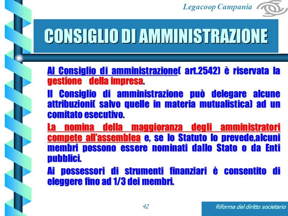 Legacoop Campania Riforma del diritto societario42 CONSIGLIO DI AMMINISTRAZIONE Al Consiglio di amministrazione( art.2542) è riservata la gestione della impresa.