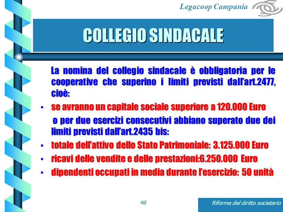 Legacoop Campania Riforma del diritto societario46 COLLEGIO SINDACALE La nomina del collegio sindacale è obbligatoria per le cooperative che superino i limiti previsti dall'art.2477, cioè: La nomina del collegio sindacale è obbligatoria per le cooperative che superino i limiti previsti dall'art.2477, cioè: se avranno un capitale sociale superiore a 120.000 Euro se avranno un capitale sociale superiore a 120.000 Euro o per due esercizi consecutivi abbiano superato due dei limiti previsti dall'art.2435 bis: o per due esercizi consecutivi abbiano superato due dei limiti previsti dall'art.2435 bis: totale dell'attivo dello Stato Patrimoniale: 3.125.000 Euro totale dell'attivo dello Stato Patrimoniale: 3.125.000 Euro ricavi delle vendite e delle prestazioni:6.250.000 Euro ricavi delle vendite e delle prestazioni:6.250.000 Euro dipendenti occupati in media durante l'esercizio: 50 unità dipendenti occupati in media durante l'esercizio: 50 unità
