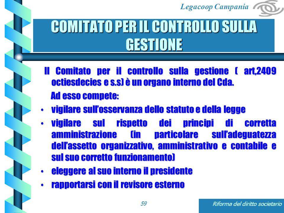 Legacoop Campania Riforma del diritto societario59 COMITATO PER IL CONTROLLO SULLA GESTIONE Il Comitato per il controllo sulla gestione ( art,2409 octiesdecies e s.s) è un organo interno del Cda.