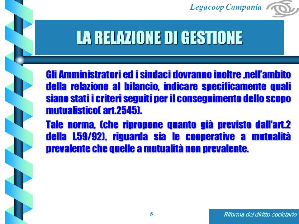 Legacoop Campania Riforma del diritto societario6 LA RELAZIONE DI GESTIONE Gli Amministratori ed i sindaci dovranno inoltre,nell'ambito della relazione al bilancio, indicare specificamente quali siano stati i criteri seguiti per il conseguimento dello scopo mutualistico( art.2545).