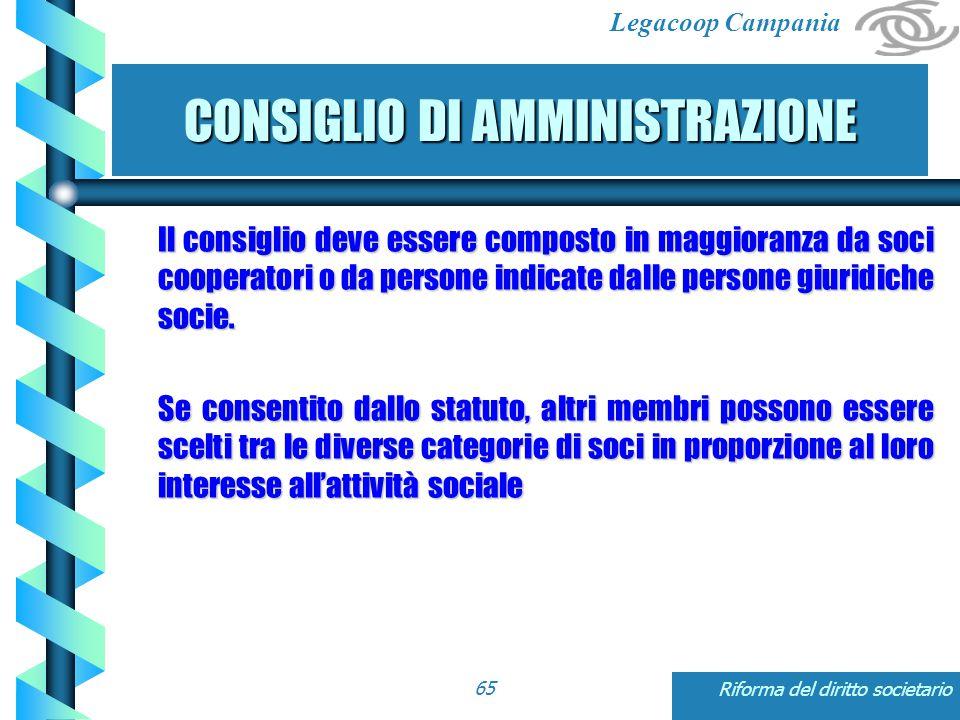 Legacoop Campania Riforma del diritto societario65 CONSIGLIO DI AMMINISTRAZIONE Il consiglio deve essere composto in maggioranza da soci cooperatori o da persone indicate dalle persone giuridiche socie.