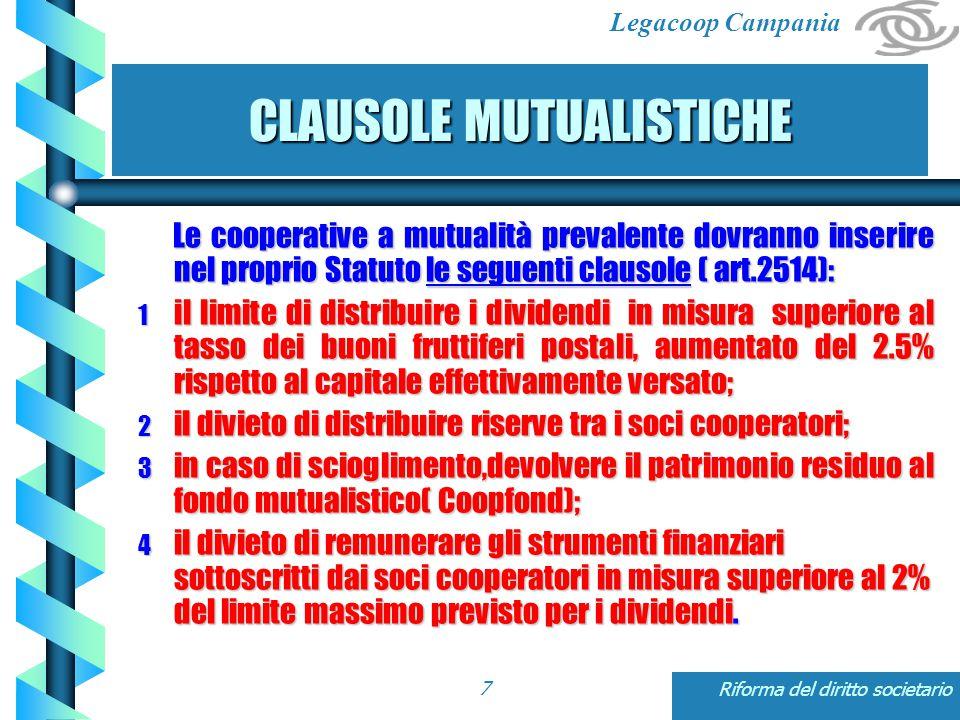 Legacoop Campania Riforma del diritto societario7 CLAUSOLE MUTUALISTICHE Le cooperative a mutualità prevalente dovranno inserire nel proprio Statuto le seguenti clausole ( art.2514): Le cooperative a mutualità prevalente dovranno inserire nel proprio Statuto le seguenti clausole ( art.2514): 1 il limite di distribuire i dividendi in misura superiore al tasso dei buoni fruttiferi postali, aumentato del 2.5% rispetto al capitale effettivamente versato; 2 il divieto di distribuire riserve tra i soci cooperatori; 3 in caso di scioglimento,devolvere il patrimonio residuo al fondo mutualistico( Coopfond); 4 il divieto di remunerare gli strumenti finanziari sottoscritti dai soci cooperatori in misura superiore al 2% del limite massimo previsto per i dividendi.