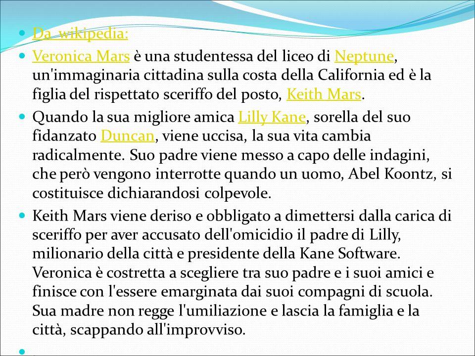 Da wikipedia: Veronica Mars è una studentessa del liceo di Neptune, un'immaginaria cittadina sulla costa della California ed è la figlia del rispettat