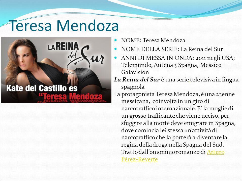Teresa Mendoza NOME: Teresa Mendoza NOME DELLA SERIE: La Reina del Sur ANNI DI MESSA IN ONDA: 2011 negli USA; Telemundo, Antena 3 Spagna, Messico Gala