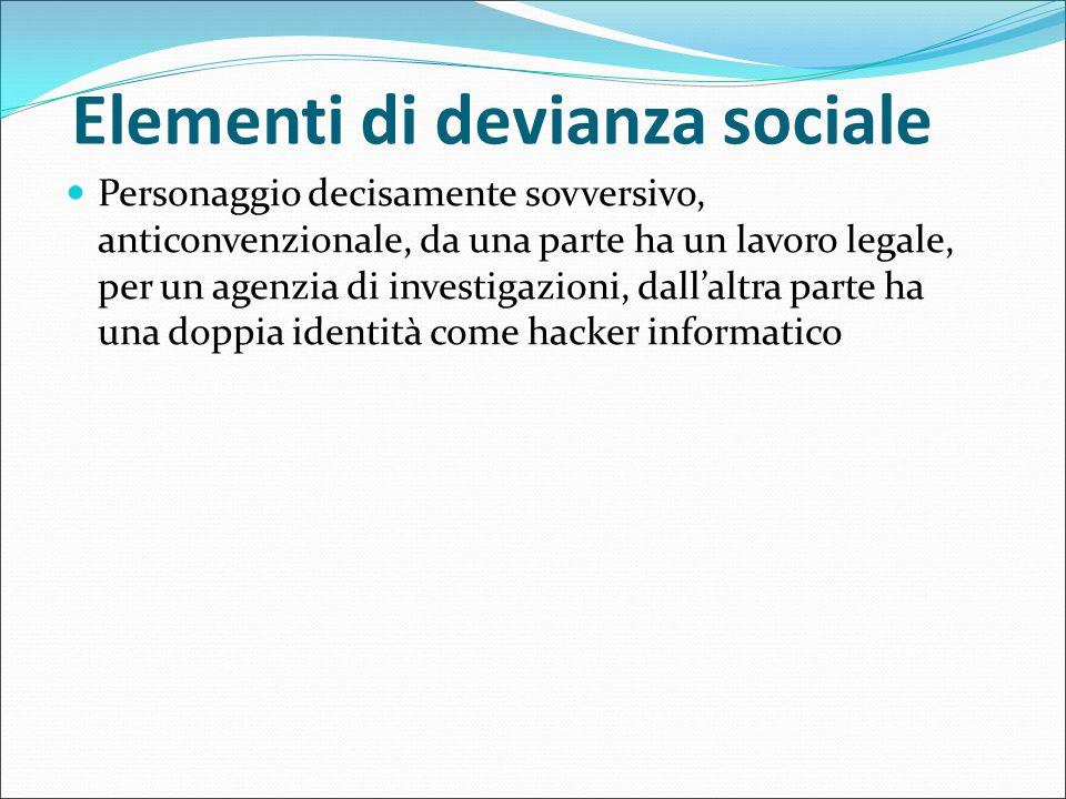 Elementi di devianza sociale Personaggio decisamente sovversivo, anticonvenzionale, da una parte ha un lavoro legale, per un agenzia di investigazioni
