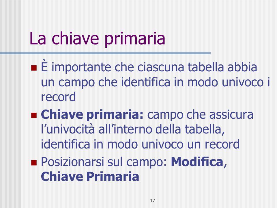 17 La chiave primaria È importante che ciascuna tabella abbia un campo che identifica in modo univoco i record Chiave primaria: campo che assicura l'univocità all'interno della tabella, identifica in modo univoco un record Posizionarsi sul campo: Modifica, Chiave Primaria
