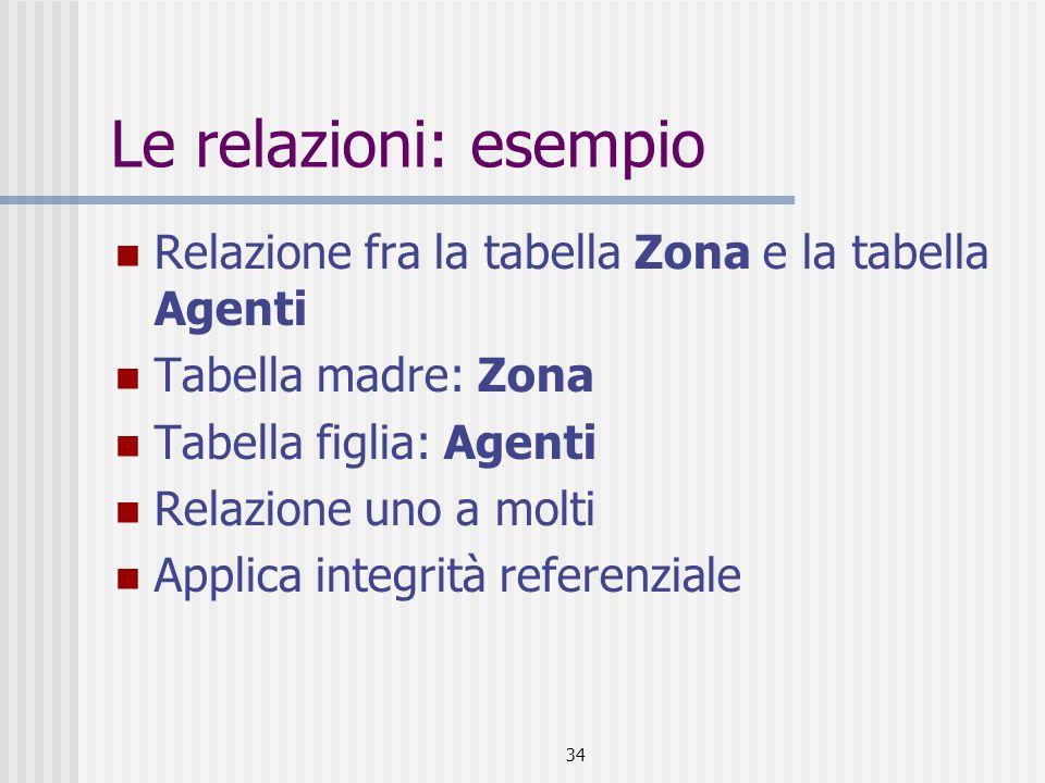 34 Le relazioni: esempio Relazione fra la tabella Zona e la tabella Agenti Tabella madre: Zona Tabella figlia: Agenti Relazione uno a molti Applica in