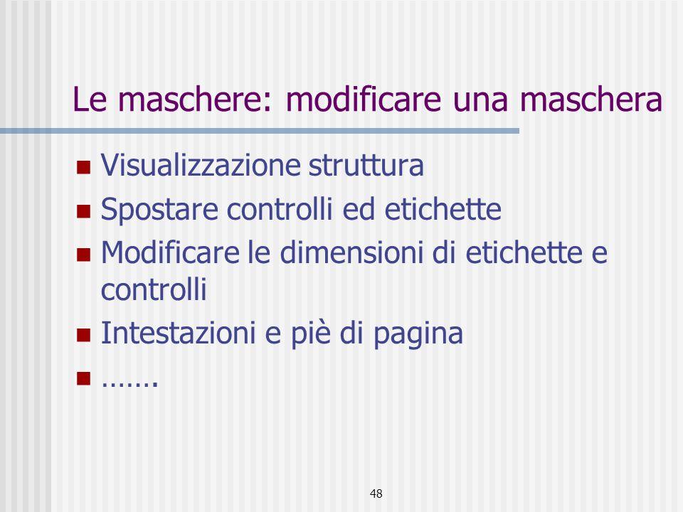 48 Le maschere: modificare una maschera Visualizzazione struttura Spostare controlli ed etichette Modificare le dimensioni di etichette e controlli Intestazioni e piè di pagina …….