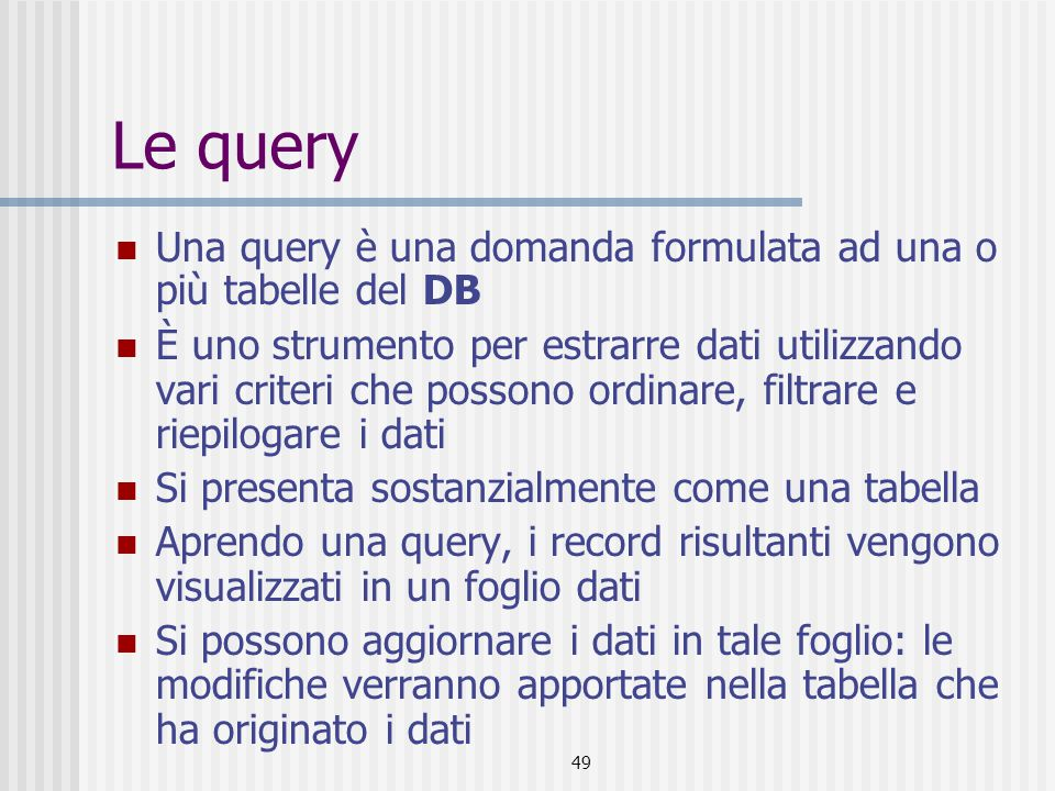 49 Le query Una query è una domanda formulata ad una o più tabelle del DB È uno strumento per estrarre dati utilizzando vari criteri che possono ordin