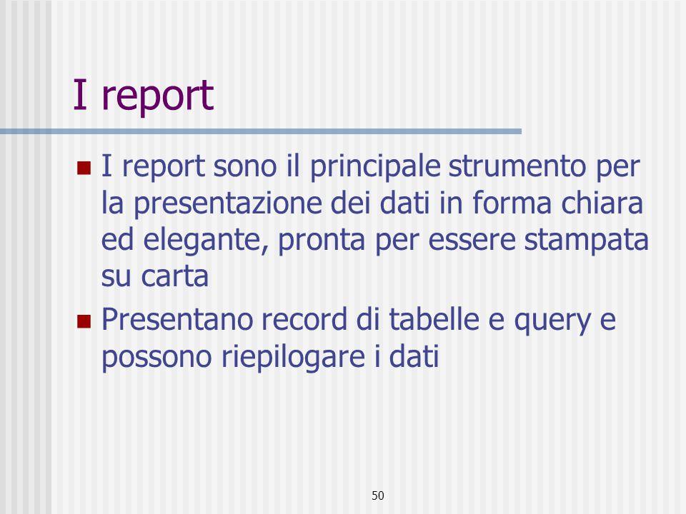50 I report I report sono il principale strumento per la presentazione dei dati in forma chiara ed elegante, pronta per essere stampata su carta Presentano record di tabelle e query e possono riepilogare i dati