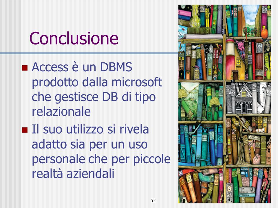 52 Conclusione Access è un DBMS prodotto dalla microsoft che gestisce DB di tipo relazionale Il suo utilizzo si rivela adatto sia per un uso personale che per piccole realtà aziendali